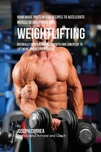 Homemade Protein Bar Recipes to Accelerate Muscle Development for Weightlifting: Naturally Improve Muscle Growth and Lower Fat to Lift More and Recover Faster (Paperback)