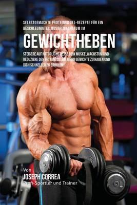 Selbstgemachte Proteinriegel-Rezepte F r Ein Beschleunigtes Muskelwachstum Im Gewichtheben: Steigere Auf Nat rliche Weise Dein Muskelwachstum Und Reduziere Den Fettanteil, Um Mehr Gewichte Zu Haben Und Dich Schneller Zu Erholen (Paperback)
