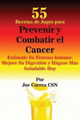 55 Recetas de Jugos Para Prevenir y Combatir El Cancer: Estimule Su Sistema Inmune, Mejore Su Digestion y Hagase Mas Saludable Hoy (Paperback)