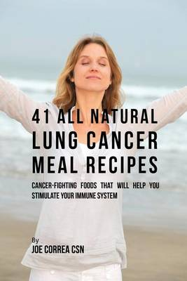 41 All Natural Lung Cancer Meal Recipes: Cancer-Fighting Foods That Will Help You Stimulate Your Immune System (Paperback)
