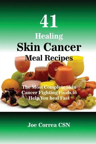 41 Healing Skin Cancer Meal Recipes: The Most Complete Skin Cancer Fighting Foods to Help You Heal Fast (Paperback)