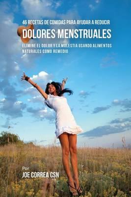 46 Recetas de Comidas Para Ayudar a Reducir Dolores Menstruales: Elimine El Dolor y La Molestia Usando Alimentos Naturales Como Remedio (Paperback)