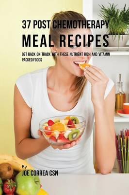 37 Post Chemotherapy Meal Recipes: Get Back on Track with These Nutrient Rich and Vitamin Packed Foods (Paperback)