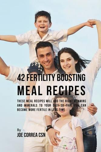 42 Fertility Boosting Meal Recipes: These Meal Recipes Will Add the Right Vitamins and Minerals to Your Diet So That You Can Become More Fertile in Less Time (Paperback)