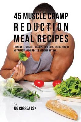 45 Muscle Cramp Reduction Meal Recipes: Eliminate Muscle Cramps for Good Using Smart Nutrition and Precise Vitamin Intake (Paperback)