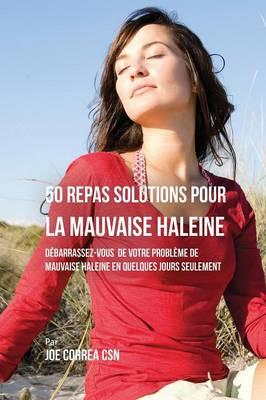 50 Recettes Contre La Mauvaise Haleine: D�barrassez-Vous De Vos Probl�mes de Mauvaise Haleine En Seulement Quelques Jours (Paperback)