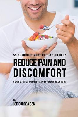 55 Arthritis Meal Recipes to Help Reduce Pain and Discomfort: Natural Meal Remedies for Arthritis That Work (Paperback)