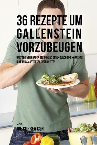 36 Rezepte Um Gallenstein Vorzubeugen: Halte Deinen Korper Gesund Und Stark Durch Eine Korrekte Diat Und Smarte Essgewohnheiten (Paperback)