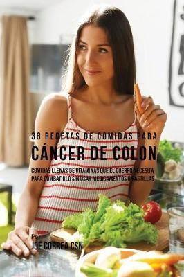 38 Recetas de Comidas Para Cancer de Colon: Comidas Llenas de Vitaminas Que El Cuerpo Necesita Para Combatirlo Sin Usar Medicamentos O Pastillas (Paperback)