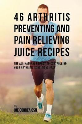 46 Arthritis Preventing and Pain Relieving Juice Recipes: The All-Natural Remedy to Controlling Your Arthritis Conditions Fast (Paperback)