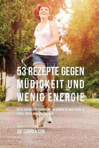53 Rezepte Gegen M digkeit Und Wenig Energie: Nutze Nat rliche Ern hrung, Um Deinem Tag Den Schub Zu Geben, Den Er Dringend Braucht (Paperback)