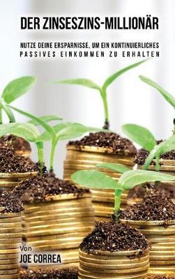 Der Zinseszins-Millionar: Nutze Deine Ersparnisse, Um Ein Kontinuierliches Passives Einkommen Zu Erhalten (Hardback)