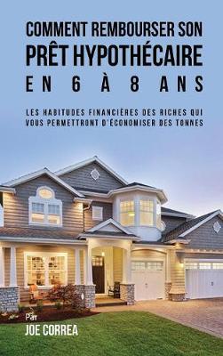 Comment Rembourser Son Pret Hypothecaire En 6 a 8 ANS: Les Habitudes Financieres Des Riches Qui Vous Permettront D'Economiser Des Tonnes (Hardback)