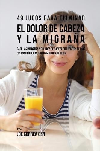 49 Jugos Para Solucionar El Dolor de Cabeza y La Migra a: Pare Las Migra as y Dolores de Cabeza En Cuesti n de D a Sin P ldoras O Tratamientos M dicos (Paperback)