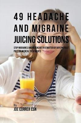 49 Headache and Migraine Juicing Solutions: Stop Migraines and Headaches in a Matter of Days Without Pills or Medical Treatments (Paperback)