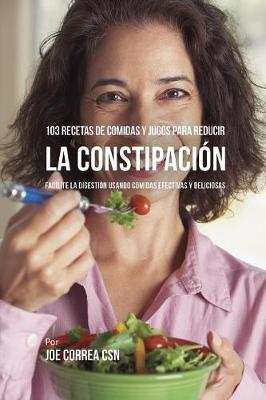 103 Recetas de Comidas Y Jugos Para Reducir La Constipaci n: Facilite La Digesti n Usando Comidas Efectivas Y Deliciosas (Paperback)