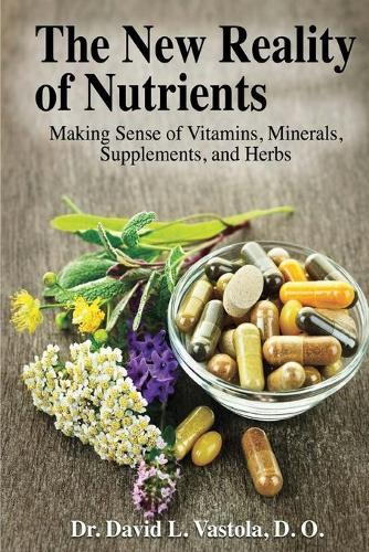 The New Reality of Nutrients: Making Sense of Vitamins, Minerals, Supplements, and Herbs (Paperback)