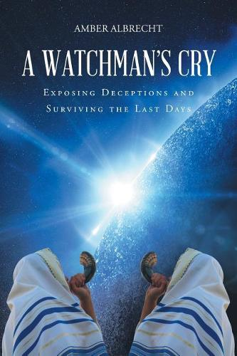 A Watchman's Cry: Exposing Deceptions and Surviving the Last Days (Paperback)