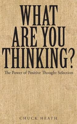 What Are You Thinking: The Power of Positive Thought Selection (Hardback)