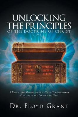 Unlocking the Principles of the Doctrine of Christ: A Right-Turn Mechanism That Gives Us Untethered Access Into the Presence of God (Paperback)