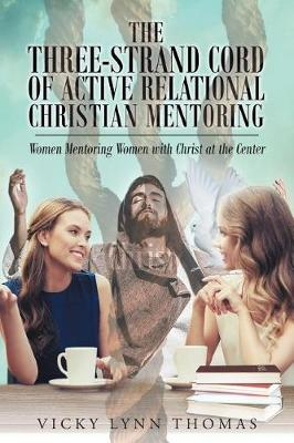 The Three-Strand Cord of Active Relational Christian Mentoring: Women Mentoring Women with Christ at the Center (Paperback)