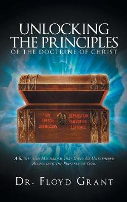 Unlocking the Principles of the Doctrine of Christ: A Right-Turn Mechanism That Gives Us Untethered Access Into the Presence of God (Hardback)