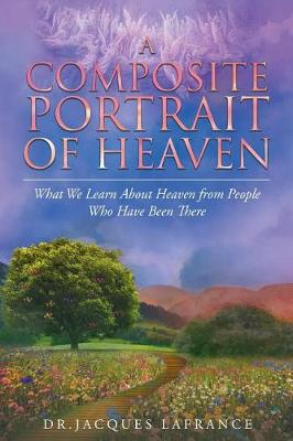 A Composite Portrait of Heaven: What We Learn about Heaven from People Who Have Been There (Paperback)