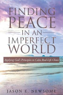 Finding Peace in an Imperfect World: Applying God's Principles to Calm Real-Life Chaos (Paperback)