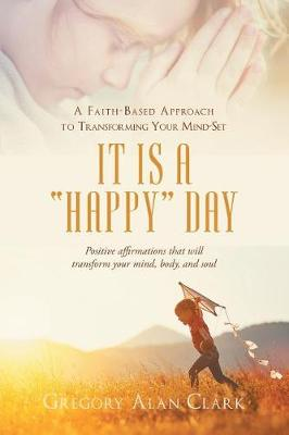 A Faith-Based Approach to Transforming Your Mind-Set: It Is a Happy Day, Positive Affirmations That Will Transform Your Mind, Body, and Soul (Paperback)