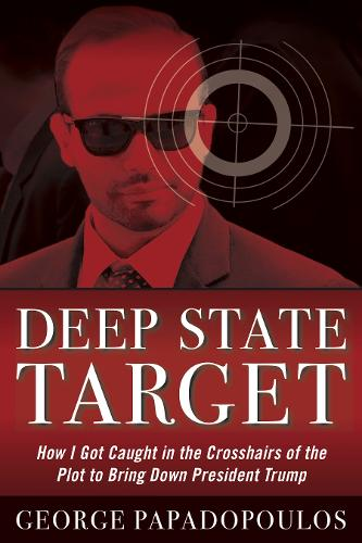 Deep State Target: How I Got Caught in the Crosshairs of the Plot to Bring Down President Trump (Hardback)