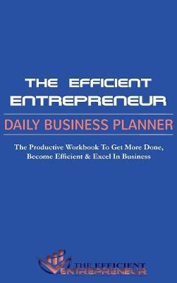 The Efficient Entrepreneur Daily Business Planner: The Productivity Workbook to Get More Done, Become Efficient & Excel in Business (Hardback)