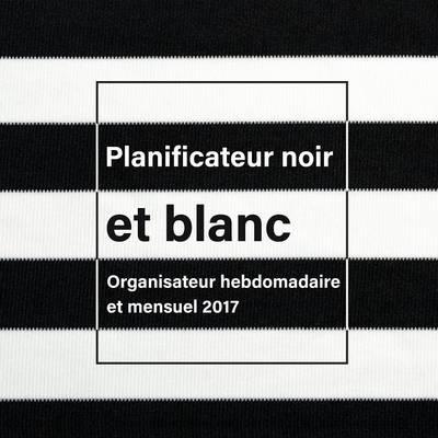 Planificateur Noir Et Blanc: Organisateur Hebdomadaire Et Mensuel 2017 (Paperback)
