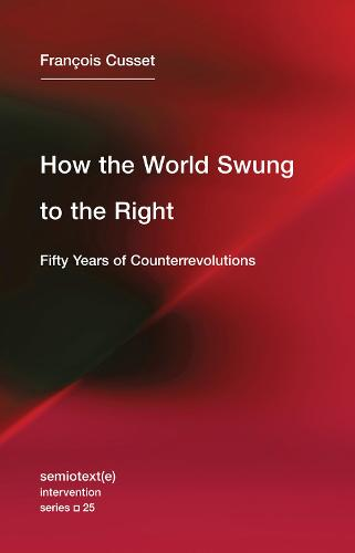 How the World Swung to the Right: Volume 25: Fifty Years of Counterrevolutions - Semiotext(e) / Intervention Series (Paperback)