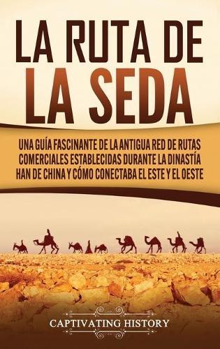La Ruta de la Seda: Una guia fascinante de la antigua red de rutas comerciales establecidas durante la dinastia Han de China y como conectaba el este y el oeste (Hardback)