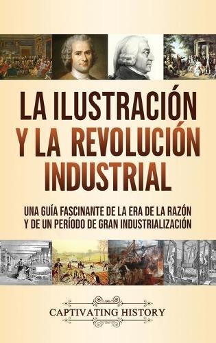 La Ilustracion y la revolucion industrial: Una guia fascinante de la era de la razon y de un periodo de gran industrializacion (Hardback)