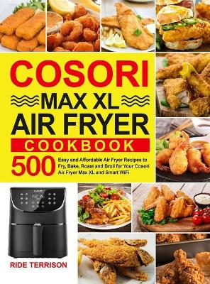 Cosori Max XL Air Fryer Cookbook: 500 Easy and Affordable Air Fryer Recipes to Fry, Bake, Roast and Broil for Your Cosori Air Fryer Max XL and Smart WiFi (Hardback)