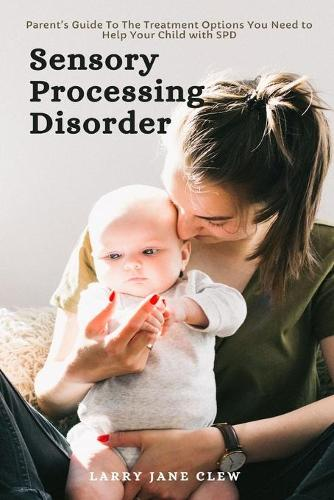 Sensory Processing Disorder: Parent's Guide To The Treatment Options You Need to Help Your Child with SPD (Paperback)