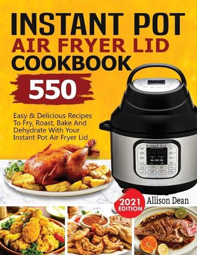Instant Pot Air Fryer Lid Cookbook: 550 Easy & Delicious Recipes To Fry, Roast, Bake And Dehydrate With Your Instant Pot Air Fryer Lid (Paperback)