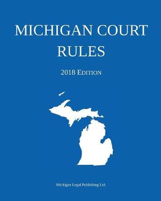 Michigan Court Rules; 2018 Edition (Paperback)
