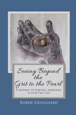 Seeing Beyond the Grit to the Pearl: A Pathway to Spiritual Awareness & Your True Self (Paperback)
