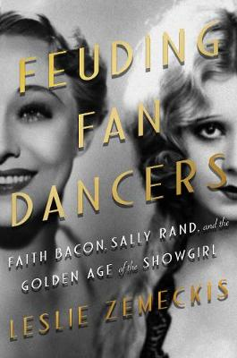 Feuding Fan Dancers: Faith Bacon, Sally Rand, and the Golden Age of the Showgirl (Hardback)