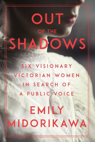 Out Of The Shadows: Six Visionary Victorian Women in Search of a Public Voice (Hardback)