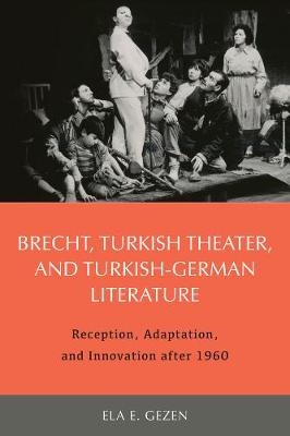 Brecht, Turkish Theater, and Turkish-German Literature: Reception, Adaptation, and Innovation after 1960 - Studies in German Literature, Linguistics, and Culture v. 188 (Hardback)