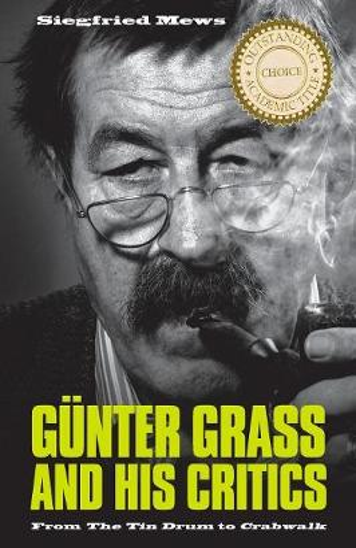 Gunter Grass and His Critics: From <I>The Tin Drum</I> to <I>Crabwalk</I> - Studies in German Literature, Linguistics, and Culture (Paperback)