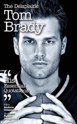 The Delaplaine Tom Brady - His Essential Quotations (Paperback)