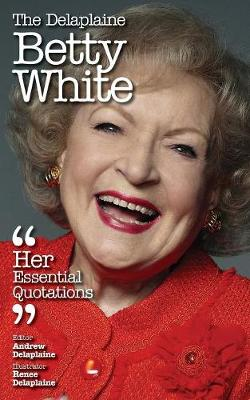 The Delaplaine Betty White - Her Essential Quotations (Paperback)