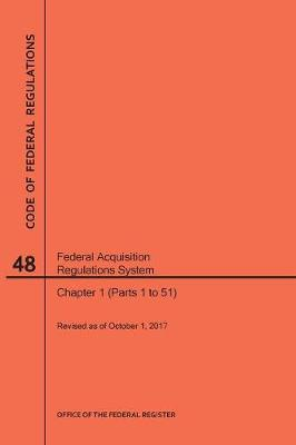 Code of Federal Regulations Title 48, Federal Acquisition Regulations System (Fars), Parts 1 (Parts 1-51), 2017 - Code of Federal Regulations (Paperback)