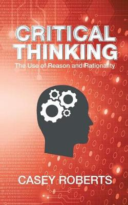 Critical Thinking: The Use of Reason and Rationality (Paperback)