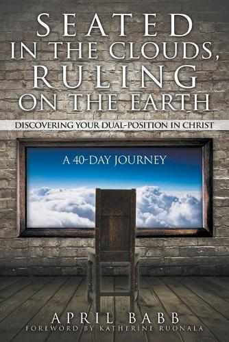 Seated in the Clouds, Ruling on the Earth: Discovering Your Dual-Position in Christ: A 40-Day Journey (Paperback)