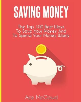 Saving Money: The Top 100 Best Ways To Save Your Money And To Spend Your Money Wisely - Saving Money Ideas Secrets & Strategies for (Paperback)